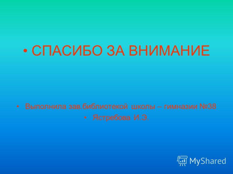 СПАСИБО ЗА ВНИМАНИЕ Выполнила зав.библиотекой школы – гимназии 38 Ястребова И.Э.