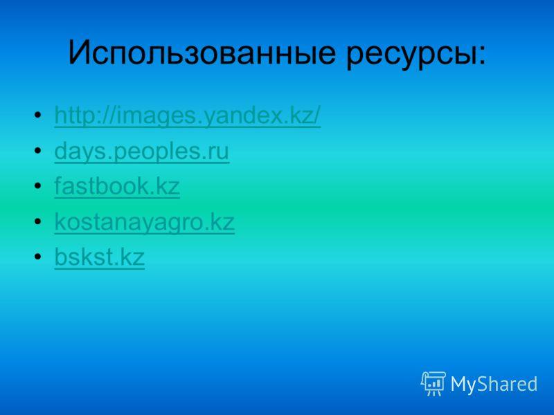 Использованные ресурсы: http://images.yandex.kz/ days.peoples.ru fastbook.kz kostanayagro.kz bskst.kz