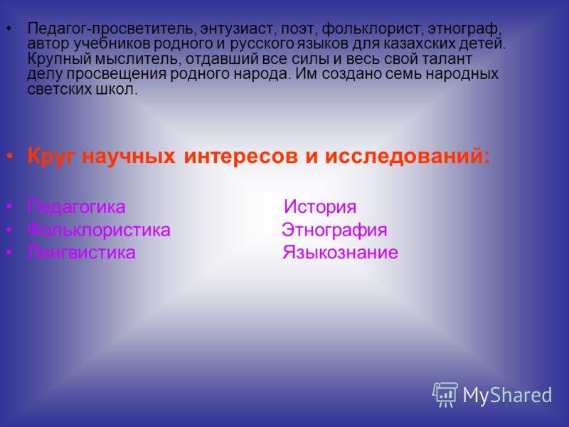 Педагог-просветитель, энтузиаст, поэт, фольклорист, этнограф, автор учебников родного и русского языков для казахских детей. Крупный мыслитель, отдавший все силы и весь свой талант делу просвещения родного народа. Им создано семь народных светских шк