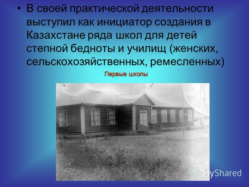 В своей практической деятельности выступил как инициатор создания в Казахстане ряда школ для детей степной бедноты и училищ (женских, сельскохозяйственных, ремесленных) Первые школы