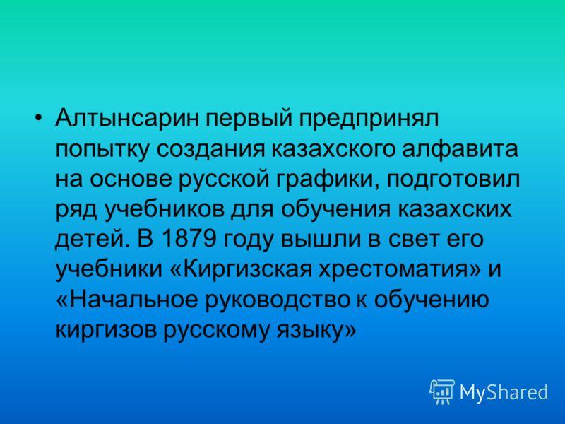Алтынсарин первый предпринял попытку создания казахского алфавита на основе русской графики, подготовил ряд учебников для обучения казахских детей. В 1879 году вышли в свет его учебники «Киргизская хрестоматия» и «Начальное руководство к обучению кир