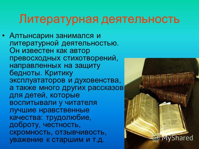 Литературная деятельность Алтынсарин занимался и литературной деятельностью. Он известен как автор превосходных стихотворений, направленных на защиту бедноты. Критику эксплуататоров и духовенства, а также много других рассказов для детей, которые вос