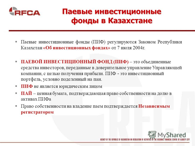 Паевые инвестиционные фонды в Казахстане Паевые инвестиционные фонды (ПИФ) регулируются Законом Республики Казахстан «Об инвестиционных фондах» от 7 июля 2004г. ПАЕВОЙ ИНВЕСТИЦИОННЫЙ ФОНД (ПИФ) – это объединенные средства инвесторов, переданные в дов