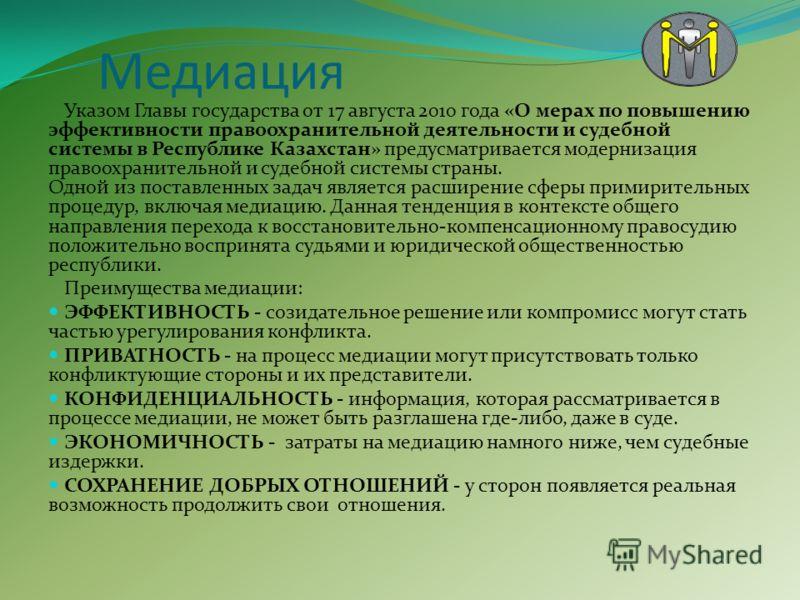 Медиация Указом Главы государства от 17 августа 2010 года «О мерах по повышению эффективности правоохранительной деятельности и судебной системы в Республике Казахстан» предусматривается модернизация правоохранительной и судебной системы страны. Одно