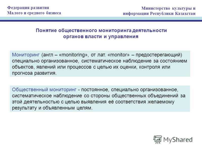 Федерация развития Малого и среднего бизнеса Министерство культуры и информации Республики Казахстан Понятие общественного мониторинга деятельности органов власти и управления Мониторинг (англ – «monitoring», от лат. «monitor» – предостерегающий) спе