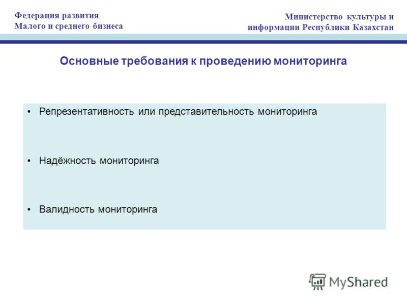 Федерация развития Малого и среднего бизнеса Министерство культуры и информации Республики Казахстан Основные требования к проведению мониторинга Репрезентативность или представительность мониторинга Надёжность мониторинга Валидность мониторинга