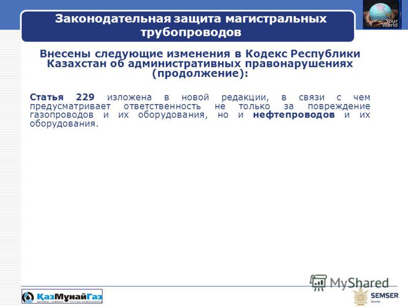 LOGO Внесены следующие изменения в Кодекс Республики Казахстан об административных правонарушениях (продолжение): Статья 229 изложена в новой редакции, в связи с чем предусматривает ответственность не только за повреждение газопроводов и их оборудова