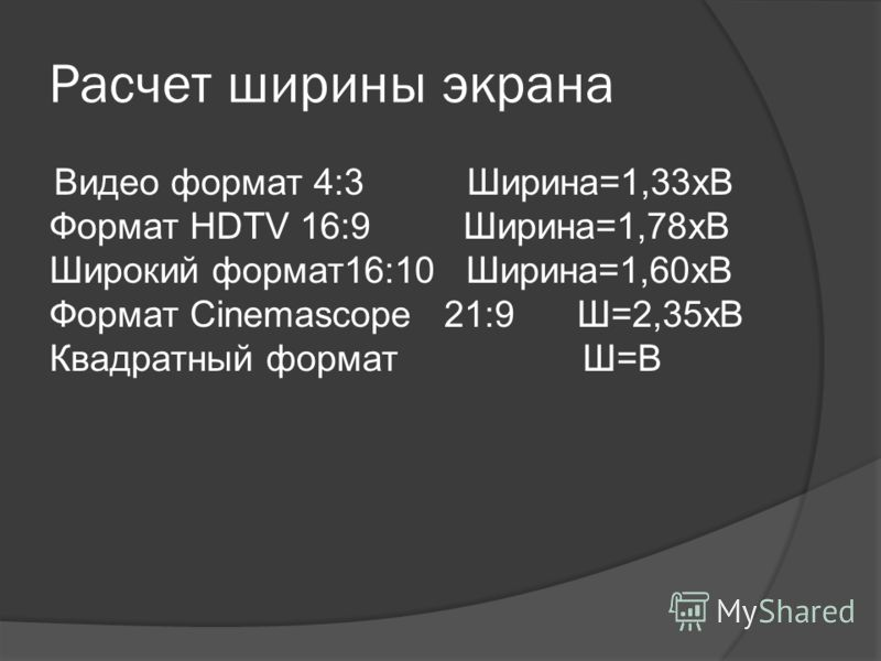 Расчет ширины экрана Видео формат 4:3 Ширина=1,33хВ Формат HDTV 16:9 Ширина=1,78xВ Широкий формат16:10 Ширина=1,60xВ Формат Cinemascope 21:9 Ш=2,35xВ Квадратный формат Ш=В