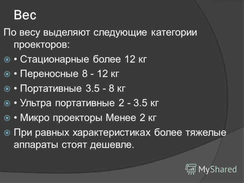 Вес По весу выделяют следующие категории проекторов: Стационарные более 12 кг Переносные 8 - 12 кг Портативные 3.5 - 8 кг Ультра портативные 2 - 3.5 кг Микро проекторы Менее 2 кг При равных характеристиках более тяжелые аппараты стоят дешевле.