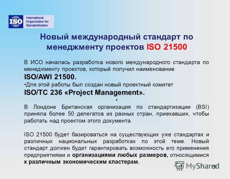 9 Новый международный стандарт по менеджменту проектов ISO 21500 В ИСО началась разработка нового международного стандарта по менеджменту проектов, который получил наименование ISO/AWI 21500. Для этой работы был создан новый проектный комитет ISO/TС