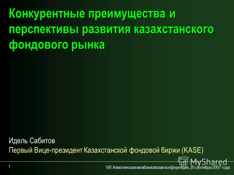 VIII Алматинская межбанковская конференция, 26 сентября 2007 года 1 Конкурентные преимущества и перспективы развития казахстанского фондового рынка Идель Сабитов Первый Вице-президент Казахстанской фондовой биржи (KASE)