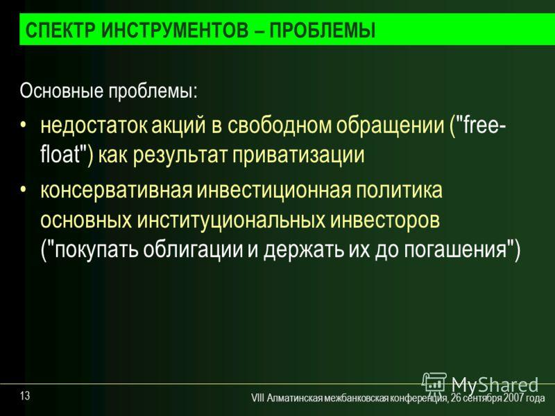 VIII Алматинская межбанковская конференция, 26 сентября 2007 года 13 Основные проблемы: недостаток акций в свободном обращении (
