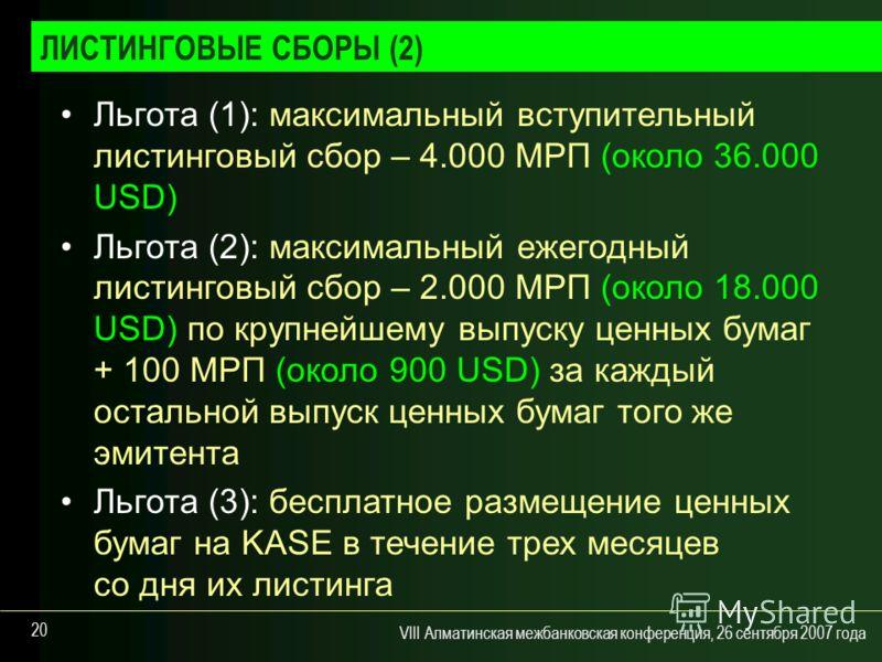 VIII Алматинская межбанковская конференция, 26 сентября 2007 года 20 Льгота (1): максимальный вступительный листинговый сбор – 4.000 МРП (около 36.000 USD) Льгота (2): максимальный ежегодный листинговый сбор – 2.000 МРП (около 18.000 USD) по крупнейш