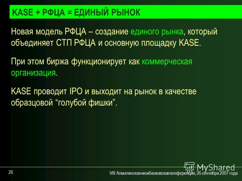 VIII Алматинская межбанковская конференция, 26 сентября 2007 года 26 Новая модель РФЦА – создание единого рынка, который объединяет СТП РФЦА и основную площадку KASE. При этом биржа функционирует как коммерческая организация. KASE проводит IPO и выхо