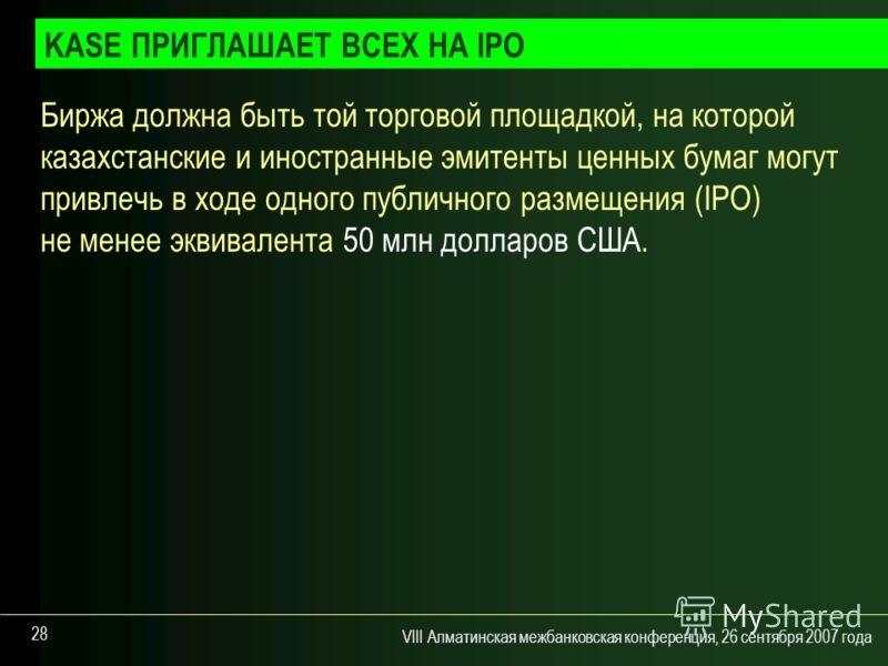 VIII Алматинская межбанковская конференция, 26 сентября 2007 года 28 Биржа должна быть той торговой площадкой, на которой казахстанские и иностранные эмитенты ценных бумаг могут привлечь в ходе одного публичного размещения (IPO) не менее эквивалента
