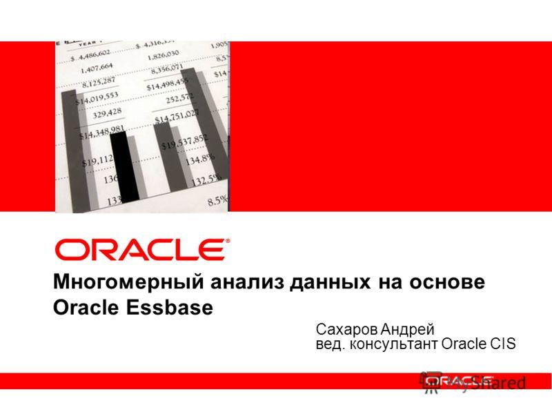 Многомерный анализ данных на основе Oracle Essbase Сахаров Андрей вед. консультант Oracle CIS