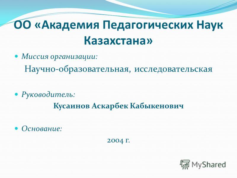 ОО «Академия Педагогических Наук Казахстана» Миссия организации: Научно-образовательная, исследовательская Руководитель: Кусаинов Аскарбек Кабыкенович Основание: 2004 г.