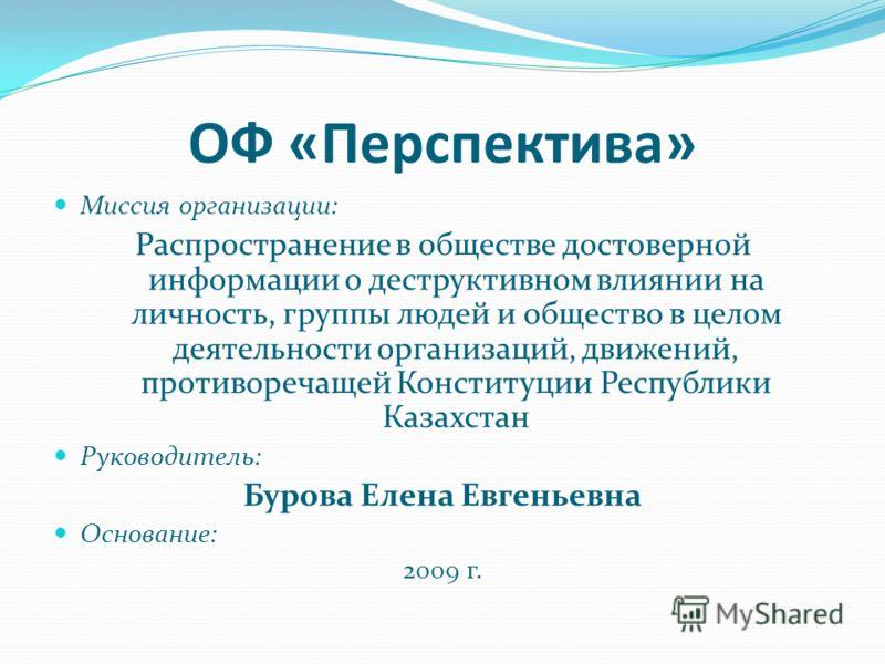 ОФ «Перспектива» Миссия организации: Распространение в обществе достоверной информации о деструктивном влиянии на личность, группы людей и общество в целом деятельности организаций, движений, противоречащей Конституции Республики Казахстан Руководите