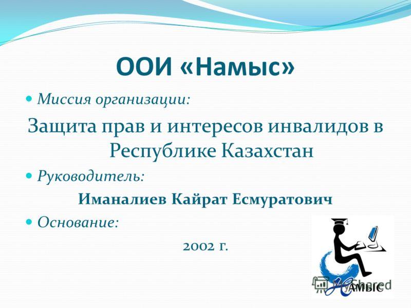 ООИ «Намыс» Миссия организации: Защита прав и интересов инвалидов в Республике Казахстан Руководитель: Иманалиев Кайрат Есмуратович Основание: 2002 г.