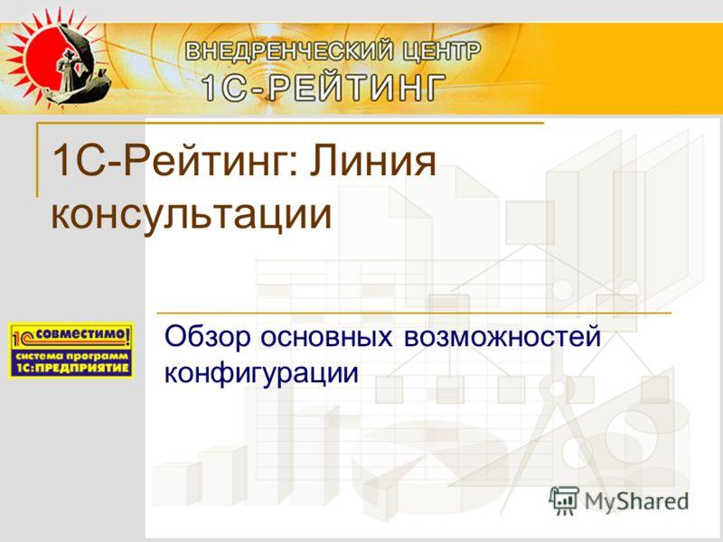 1С-Рейтинг: Линия консультации Обзор основных возможностей конфигурации