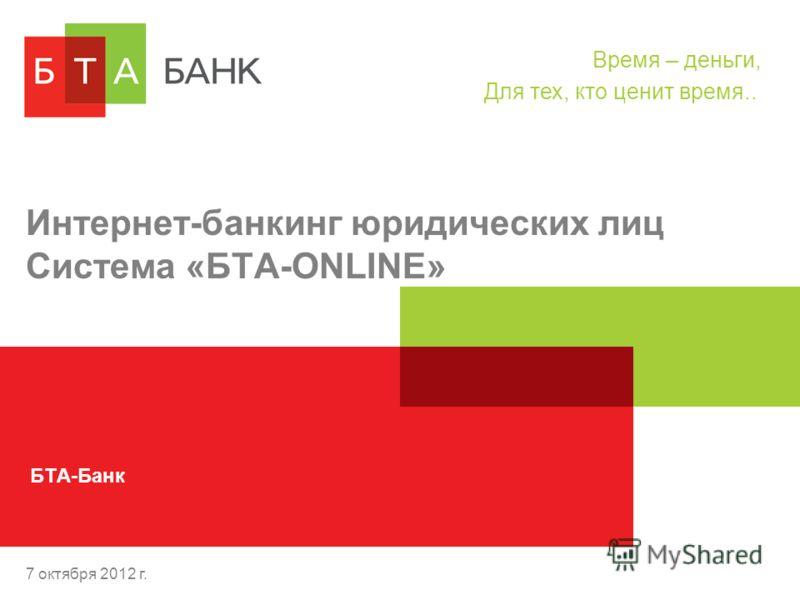 15 августа 2012 г. Интернет-банкинг юридических лиц Система «БТА-ONLINE» БТА-Банк Время – деньги, Для тех, кто ценит время..