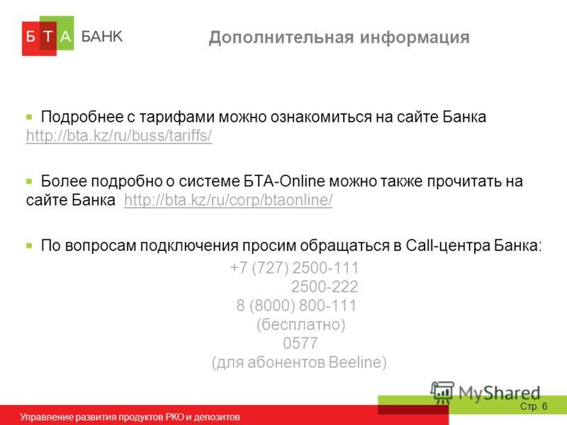 Управление развития продуктов РКО и депозитов Стр. 6 Дополнительная информация Подробнее с тарифами можно ознакомиться на сайте Банка http://bta.kz/ru/buss/tariffs/ http://bta.kz/ru/buss/tariffs/ Более подробно о системе БТА-Online можно также прочит