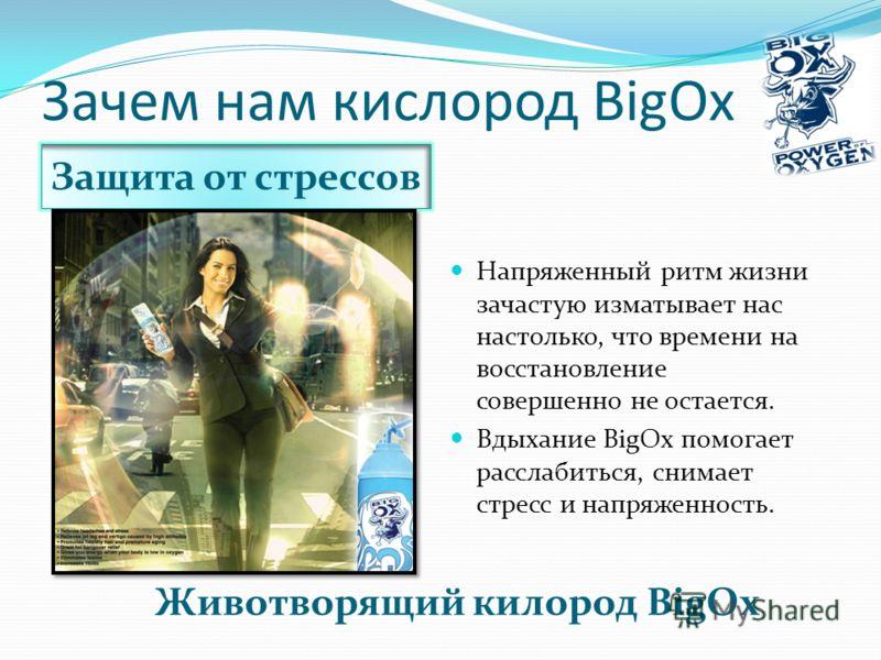 Зачем нам кислород BigOx Защита от стрессов Животворящий килород BigOx Напряженный ритм жизни зачастую изматывает нас настолько, что времени на восстановление совершенно не остается. Вдыхание BigOx помогает расслабиться, снимает стресс и напряженност