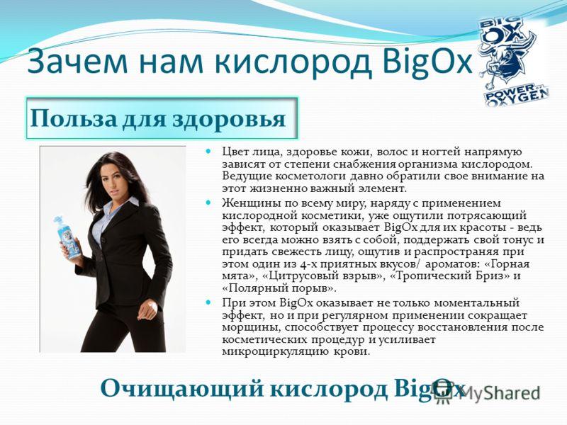 Зачем нам кислород BigOx Очищающий кислород BigOx Цвет лица, здоровье кожи, волос и ногтей напрямую зависят от степени снабжения организма кислородом. Ведущие косметологи давно обратили свое внимание на этот жизненно важный элемент. Женщины по всему