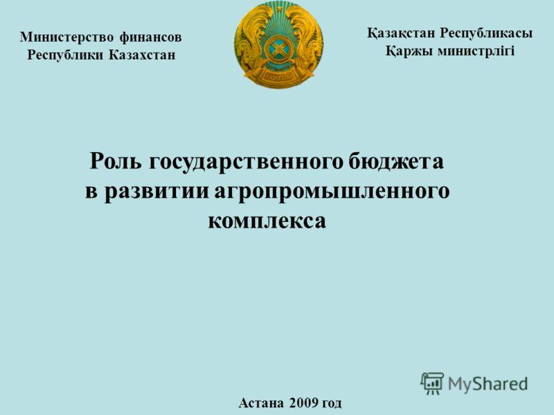 Министерство финансов Республики Казахстан Роль государственного бюджета в развитии агропромышленного комплекса Астана 2009 год Қазақстан Республикасы Қаржы министрлігі
