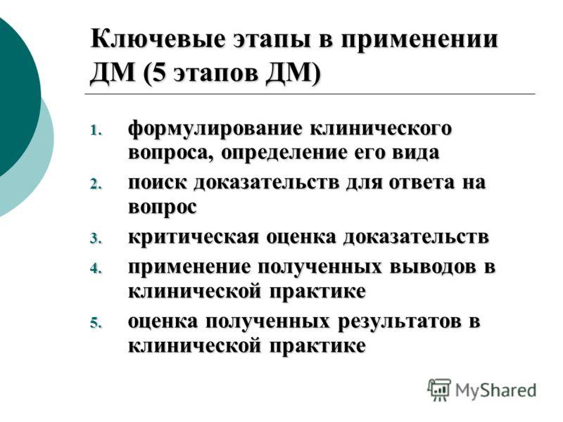 Ключевые этапы в применении ДМ (5 этапов ДМ) 1. формулирование клинического вопроса, определение его вида 2. поиск доказательств для ответа на вопрос 3. критическая оценка доказательств 4. применение полученных выводов в клинической практике 5. оценк