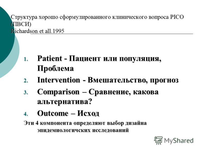 Структура хорошо сформулированного клинического вопроса PICO (ПВСИ) Richardson et all.1995 1. Patient - Пациент или популяция, Проблема 2. Intervention - Вмешательство, прогноз 3. Comparison – Сравнение, какова альтернатива? 4. Outcome – Исход Эти 4