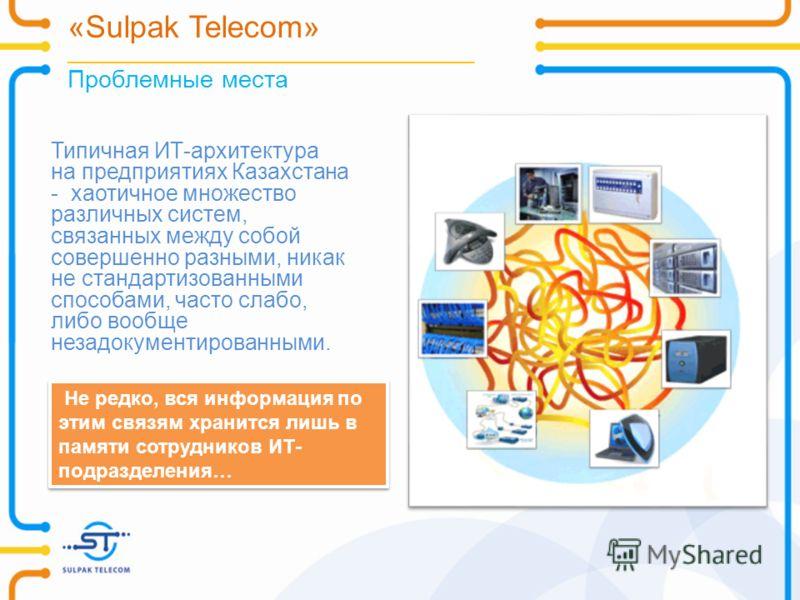 «Sulpak Telecom» _______________________________________________ Проблемные места Типичная ИТ-архитектура на предприятиях Казахстана - хаотичное множество различных систем, связанных между собой совершенно разными, никак не стандартизованными способа