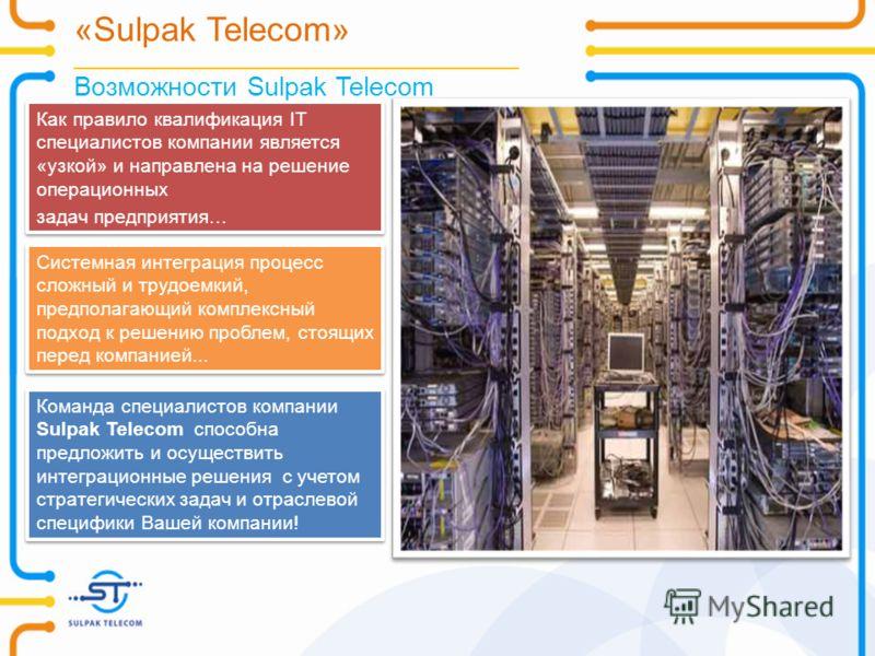 «Sulpak Telecom» _______________________________________________ Возможности Sulpak Telecom Как правило квалификация IT специалистов компании является «узкой» и направлена на решение операционных задач предприятия… Как правило квалификация IT специал