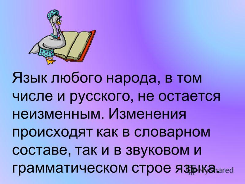 Язык любого народа, в том числе и русского, не остается неизменным. Изменения происходят как в словарном составе, так и в звуковом и грамматическом строе языка.