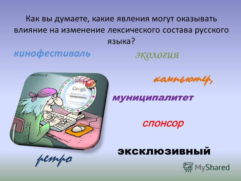 Как вы думаете, какие явления могут оказывать влияние на изменение лексического состава русского языка? кинофестиваль компьютер, экология спонсор эксклюзивный ретро муниципалитет