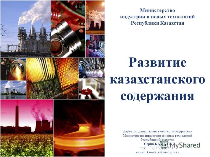 Развитие казахстанского содержания Министерство индустрии и новых технологий Республики Казахстан Директор Департамента местного содержания Министерства индустрии и новых технологий Республики Казахстан Серик КАМЕЛИ тел: + 7 (7172) 29 90 37 e-mail: k