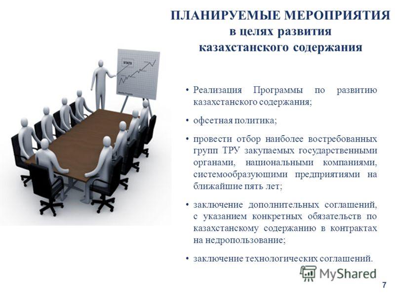 7 ПЛАНИРУЕМЫЕ МЕРОПРИЯТИЯ в целях развития казахстанского содержания Реализация Программы по развитию казахстанского содержания; офсетная политика; провести отбор наиболее востребованных групп ТРУ закупаемых государственными органами, национальными к