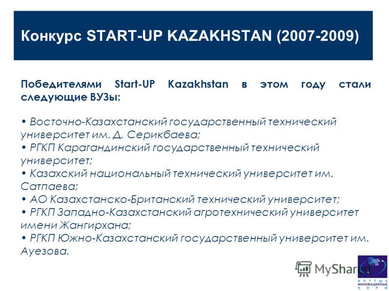 Конкурс START-UP KAZAKHSTAN (2007-2009) Победителями Start-UP Kazakhstan в этом году стали следующие ВУЗы: Восточно-Казахстанский государственный технический университет им. Д. Серикбаева; РГКП Карагандинский государственный технический университет;