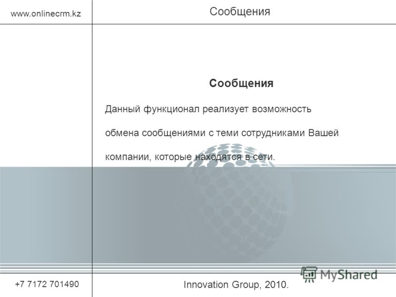 Innovation Group, 2010. Сообщения www.onlinecrm.kz +7 7172 701490 Сообщения Данный функционал реализует возможность обмена сообщениями с теми сотрудниками Вашей компании, которые находятся в сети.