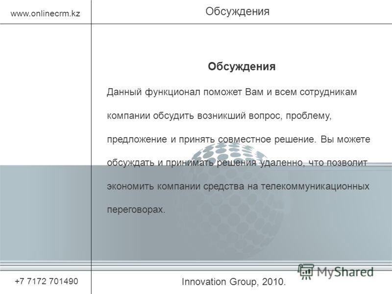 Innovation Group, 2010. Обсуждения www.onlinecrm.kz +7 7172 701490 Обсуждения Данный функционал поможет Вам и всем сотрудникам компании обсудить возникший вопрос, проблему, предложение и принять совместное решение. Вы можете обсуждать и принимать реш