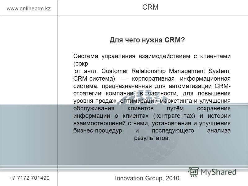 Innovation Group, 2010. CRM www.onlinecrm.kz +7 7172 701490 Для чего нужна CRM? Система управления взаимодействием с клиентами (сокр. от англ. Customer Relationship Management System, CRM-система) корпоративная информационная система, предназначенная