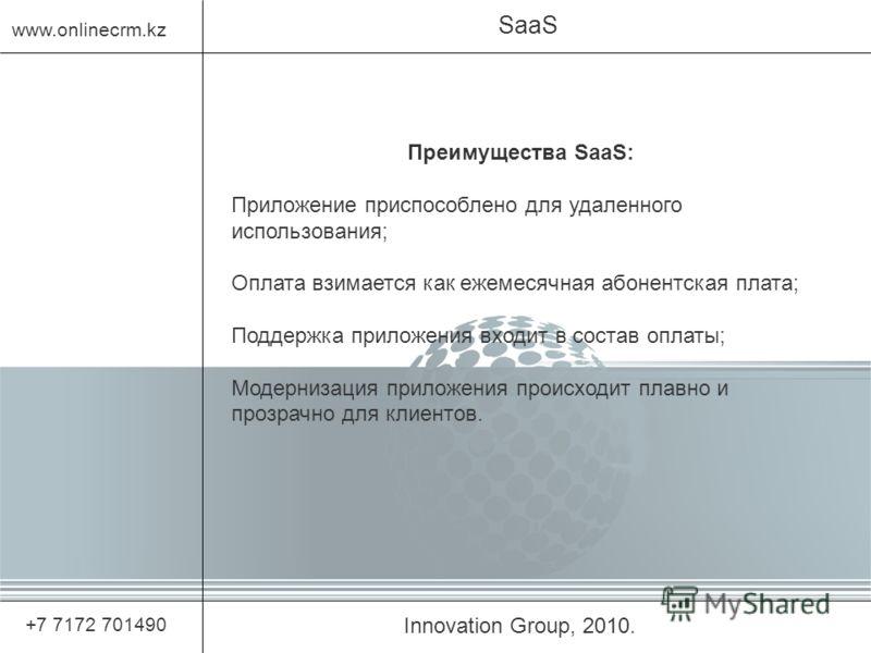Innovation Group, 2010. SaaS www.onlinecrm.kz +7 7172 701490 Преимущества SaaS: Приложение приспособлено для удаленного использования; Оплата взимается как ежемесячная абонентская плата; Поддержка приложения входит в состав оплаты; Модернизация прило