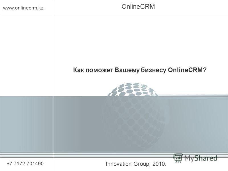 Innovation Group, 2010. OnlineCRM www.onlinecrm.kz +7 7172 701490 Как поможет Вашему бизнесу OnlineCRM?