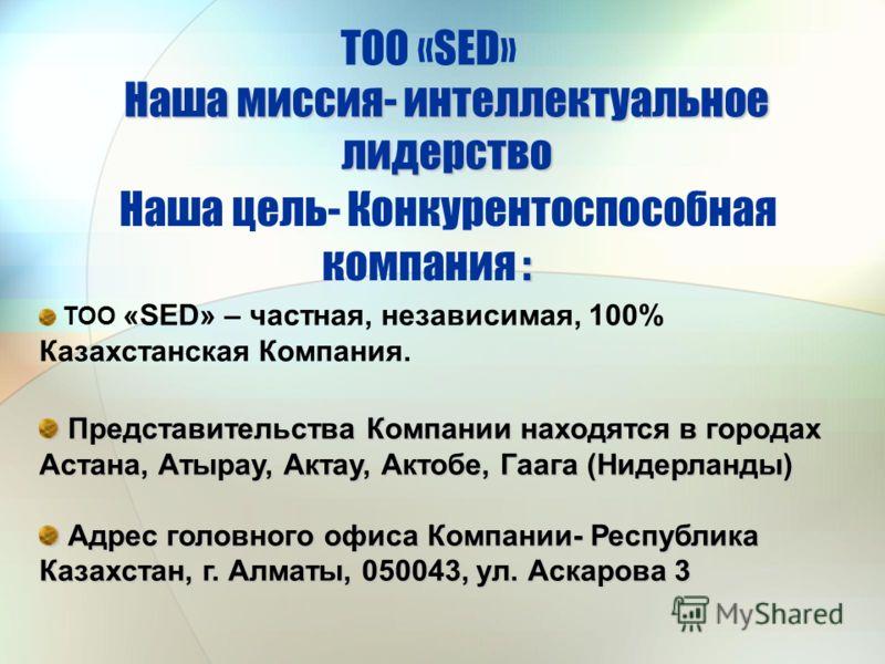 ТОО «SED» – частная, независимая, 100% Казахстанская Компания. Представительства Компании находятся в городах Астана, Атырау, Актау, Актобе, Гаага (Нидерланды) Представительства Компании находятся в городах Астана, Атырау, Актау, Актобе, Гаага (Нидер