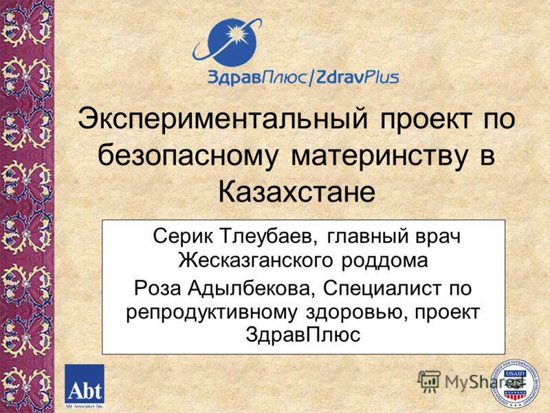 Экспериментальный проект по безопасному материнству в Казахстане Серик Тлеубаев, главный врач Жесказганского роддома Роза Адылбекова, Специалист по репродуктивному здоровью, проект ЗдравПлюс