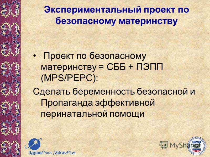 Проект по безопасному материнству = СББ + ПЭПП (MPS/PEPC): Сделать беременность безопасной и Пропаганда эффективной перинатальной помощи Экспериментальный проект по безопасному материнству