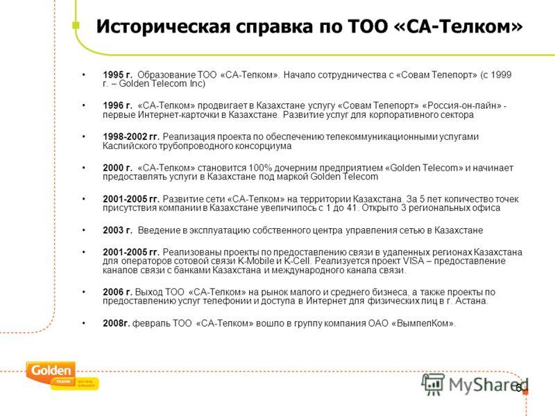 5 ТОО «СА-Телком» ТОО «СА-Телком» является дочерним предприятием «Golden Telecom», ныне ОАО «ВымпелКом», со 100% иностранным участием в капитале Офисы представительств СА-Телком: –г. Алматы, главный офис –г. Астана –г. Атырау 95 работников 1000 клиен