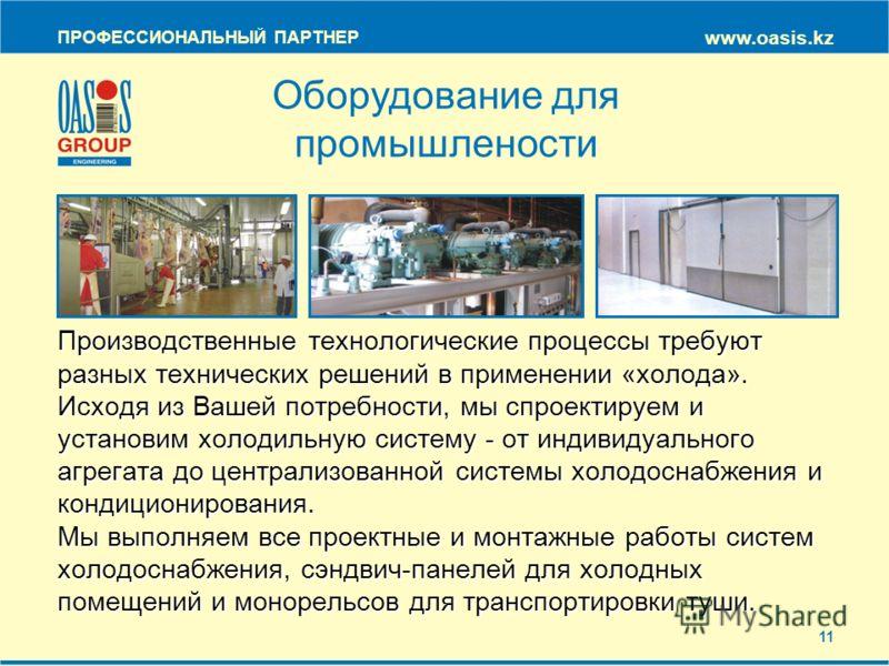 ПРОФЕССИОНАЛЬНЫЙ ПАРТНЕР www.oasis.kz Оборудование для промышлености Производственные технологические процессы требуют разных технических решений в применении «холода». Исходя из Вашей потребности, мы спроектируем и установим холодильную систему - от