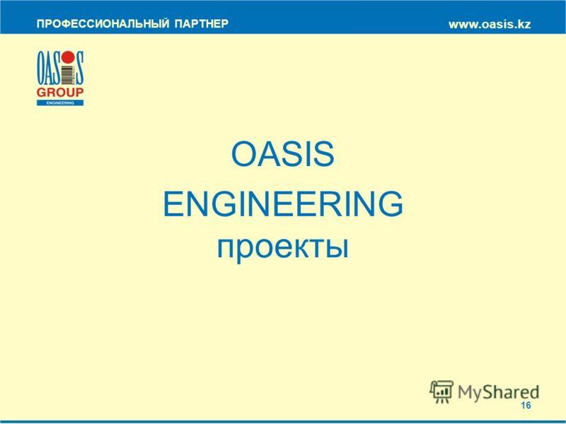 OASIS ENGINEERING проекты ПРОФЕССИОНАЛЬНЫЙ ПАРТНЕР www.oasis.kz 16