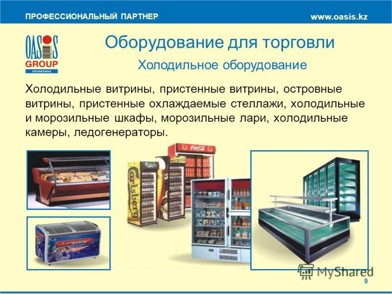 ПРОФЕССИОНАЛЬНЫЙ ПАРТНЕР www.oasis.kz Холодильные витрины, пристенные витрины, островные витрины, пристенные охлаждаемые стеллажи, холодильные и морозильные шкафы, морозильные лари, холодильные камеры, ледогенераторы. Оборудование для торговли Холоди
